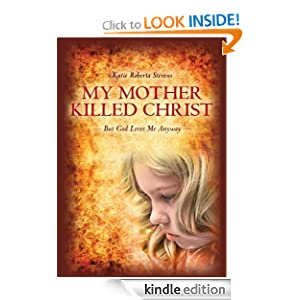 My Mother Killed Christ: But God Loves Me Anyway Katie Roberta Stevens