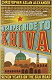 A Carpet Ride to Khiva: Seven Years on the Silk Road Christopher Aslan Alexander