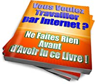 Vous voulez travailler par internet? - Ne faites rien avant d'avoir lu ce livre! par Bruno Challard