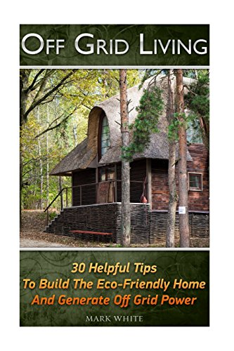 Off Grid Living: 30 Tips Helping To Build The Eco-Friendly Home And Generate Off Grid Power: (Survival Guide For Beginners, DIY Survival Guide, ... Novels, How To Survive Anything, Off Grid)