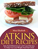 Atkins Diet Lunch Recipes:Easy And Delicious Low Carb Lunch Recipes To Help You Lose Weight And Feel Great!