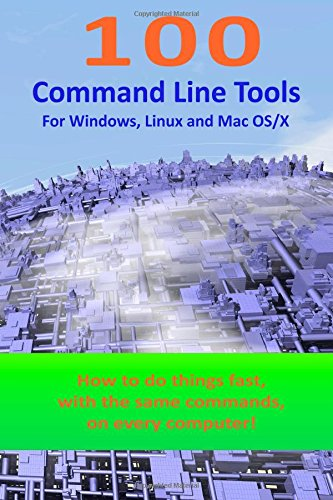 100 Command Line Tools For Windows, Linux and Mac OS/X: How to do things fast, with the same commands, on every computer