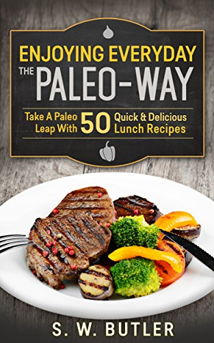 Enjoying Everyday The Paleo-Way (Book 2): Take A Paleo Leap With 50 Quick & Delicious Lunch Recipes by S. W. Butler