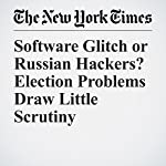 Software Glitch or Russian Hackers? Election Problems Draw Little Scrutiny   Nicole Perlroth,Michael Wines,Matthew Rosenberg