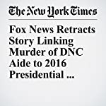 Fox News Retracts Story Linking Murder of DNC Aide to 2016 Presidential Campaign | Michael M. Grynbaum,Daniel Victor
