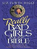 Really Bad Girls of the Bible: More Lessons From Less-Than-Perfect Women (0786249528) by Liz Curtis Higgs