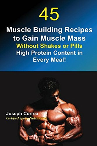 45 Muscle Building Recipes to Gain Muscle Mass Without Shakes or Pills: High Protein Content in Every Meal! [Correa, Joseph] (Tapa Blanda)