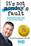 img - for It?s Not Monday?s Fault: Discover How To Break-Free From The 9-5 And Create Your Own Personal Freedom (Make Money Online) (Volume 1) book / textbook / text book
