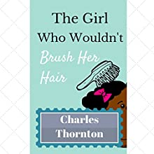 The Girl Who Wouldn't Brush Her Hair: Adventures Series (       UNABRIDGED) by Charles Thornton Narrated by Adenrele Ojo
