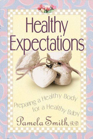 Healthy Expections : Preparing a Healthy Body for a Healthy Baby, Smith,Pamela M.