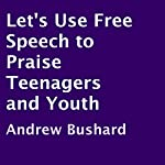 Let's Use Free Speech to Praise Teenagers and Youth | Andrew Bushard