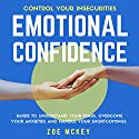 Emotional Confidence: Guide to Understand Your Fears, Overcome Your Anxieties, and Handle Your Shortcomings Audiobook by Zoe McKey Narrated by Eva R. Marienchild
