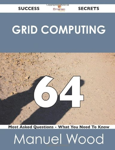 Grid Computing 64 Success Secrets - 64 Most Asked Questions on Grid Computing - What You Need to Know