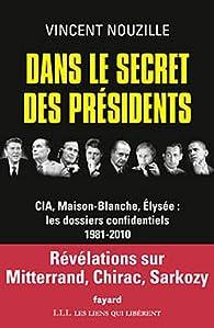 Vincent Nouzille - Dans le secret des présidents: CIA, Maison-Blanche, Elysée : les dossiers confide...