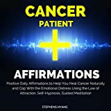 Cancer Patient Affirmations: Positive Daily Affirmations to Help You Heal Cancer Naturally and Cope with the Emotional Distress Using the Law of Attraction, Self-Hypnosis, Guided Meditation