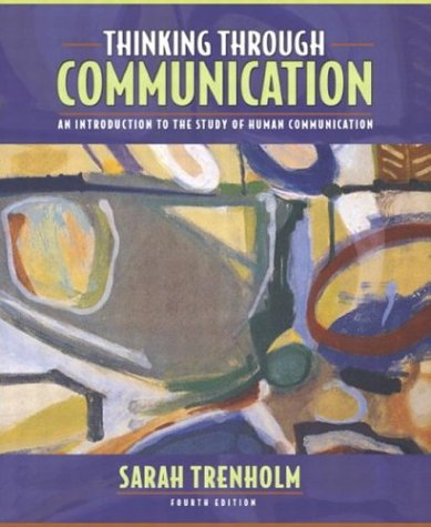 Thinking Through Communication: An Introduction to the Study of Human Communication (4th Edition), Sarah Trenholm