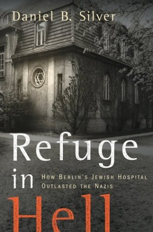 Refuge in Hell: How Berlin's Jewish Hospital Outlasted the Nazis, Daniel B. Silver