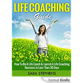 Life Coaching Guide: How to Be A Life Coach & Launch A Life Coaching Business In Less Than 30 Days (Life Coaching, Life Coaching For Women, Life Coaching Training Series Book 1) (English Edition)