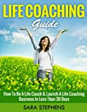 Life Coaching Guide: How to Be A Life Coach & Launch A Life Coaching Business In Less Than 30 Days (Life Coaching, Life Coaching For Women, Life Coaching Training Series Book 1)