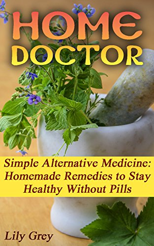Home Doctor: Simple Alternative Medicine: Homemade Remedies to Stay Healthy Without Pills: (The Science Of Natural Healing, Natural Healing Products) (Medicinal Herb Books, Herb Medicine)