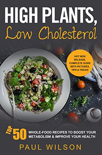High Plants, Low Cholesterol: Top 50 Whole-Food Recipes To Boost Your Metabolism &.Improve Your Health by Paul Wilson