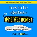 How to Be an Imperfectionist: The New Way to Self-Acceptance, Fearless Living, and Freedom from Perfectionism Audiobook by Stephen Guise Narrated by Daniel Penz