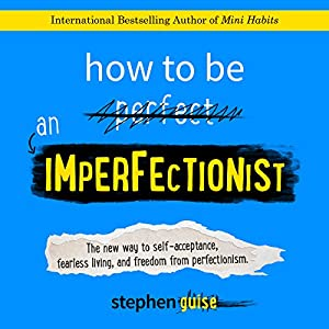 How to Be an Imperfectionist: The New Way to Self-Acceptance, Fearless Living, and Freedom from Perfectionism Audiobook