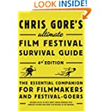 Chris Gore's Ultimate Film Festival Survival Guide, 4th edition: The Essential Companion for Filmmakers and Festival-Goers...