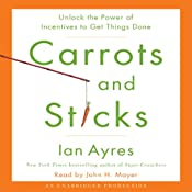 Carrots and Sticks: Unlock the Power of Incentives to Get Things Done   [Ian Ayres]