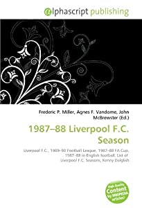 1987-88 Liverpool Fc Season Liverpool Fc 1989-90 Football League 1987-88 Fa Cup 1987-88 In English Football List Of Liverpool Fc Seasons Kenny Dalglish by Alphascript Publishing