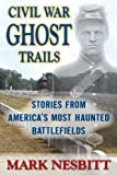 Civil War Ghost Trails: Stories from America's Most Haunted Battlefields