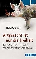 Artgerecht ist nur die Freiheit: Eine Ethik für Tiere oder Warum wir umdenken müssen