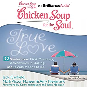 Chicken Soup for the Soul: True Love - 32 Stories about First Meetings, Adventures in Dating, and It Was Meant to Be Audiobook