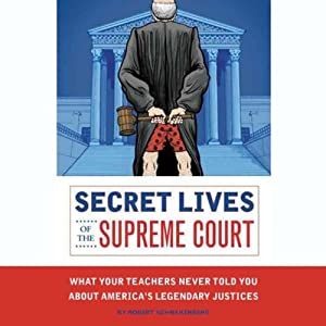 Secret Lives of the Supreme Court: What Your Teachers Never Told you About America's Legendary Justices | [Robert Schnakenberg]