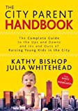 img - for The City Parent Handbook: The Complete Guide to the Ups and Downs and Ins and Outs of Raising Young Kids in the City by Bishop, Kathy, Whitehead, Julia (2004) Paperback book / textbook / text book