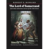 Lord of Samarcand and Other Adventure Tales of the Old Orient (The Works of Robert E. Howard) ~ Robert E. Howard