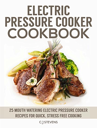 Electric Pressure Cooker Cookbook: 25 mouth watering electric pressure cooker recipes for quick, stress free cooking by C.J Stevens