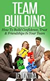 Team Building: How to Build Confidence, Trust, and Friendship in Your Team