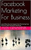 Facebook Marketing For Business: Lean What You Can Expect From Promoting Your Business With Facebook Marketing