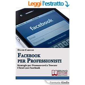 FACEBOOK PER PROFESSIONISTI. Strategie per Promuoversi e Trovare Clienti su Facebook.