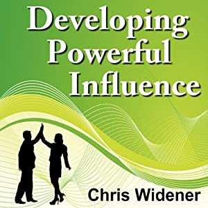 Developing Powerful Influence: Create Powerful Character Traits and Master Your Skills in 30-Minutes | [Chris Widener]