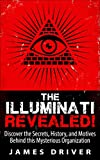 The Illuminati Revealed!: Discover The Secrets, History, And Motives Behind This Mysterious Organization (Illuminati - New World Order - Conspiracy - History)