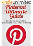 Pinterest Ultimate Guide: How to use Pinterest for Business and Social Media Marketing [Pinterest Guide, Pinterest for Business, (Pinterest Marketing, Pinterest Tutorial, Social Media Marketing)