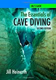 NEW! The Essentials of Cave Diving - Second Edition Updated with latest techniques, equipment and practices for Scuba Diving in Caves and Caverns using open circuit, side mount and rebreathers.