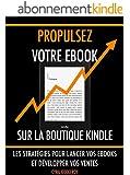 Propulsez votre ebook sur la boutique Kindle: Les strat�gies pour lancer vos ebooks et d�velopper vos ventes