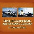 Dear Donald Trump, Are We Going to War? Hörbuch von  A. Concerned Citizen Gesprochen von: Presten B. Kane