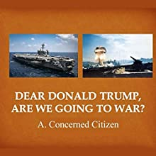 Dear Donald Trump, Are We Going to War? | Livre audio Auteur(s) :  A. Concerned Citizen Narrateur(s) : Presten B. Kane