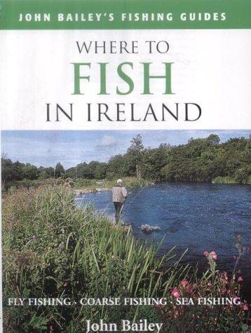 Where to Fish in Ireland: Flyfishing. Coarse Fishing. Sea Fishing (John Bailey's fishing guides) PDF