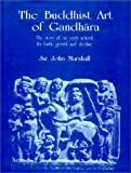 The Buddhist Art of Gandhara: The Story of the Early School; Its Birth, Growth and Decline