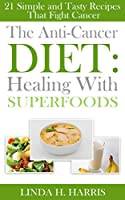 The Anti-Cancer Diet: Healing With Superfoods: 21 Simple and Tasty Recipes That Fight Cancer (English Edition)